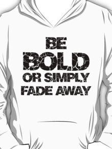 Be Bold or Fade away T-Shirt