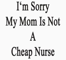 I'm Sorry My Mom Is Not A Cheap Nurse by supernova23