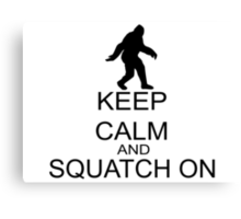 Keep Calm And Squatch On Canvas Print