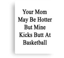 Your Mom May Be Hotter But Mine Kicks Butt At Basketball Canvas Print
