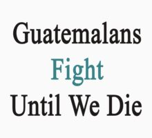 Guatemalans Fight Until We Die  by supernova23
