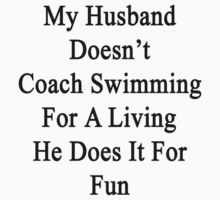 My Husband Doesn't Coach Swimming For A Living He Does It For Fun by supernova23