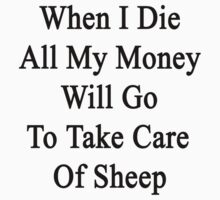 When I Die All My Money Will Go To Take Care Of Sheep  by supernova23