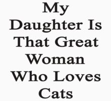 My Daughter Is That Great Woman Who Loves Cats  by supernova23
