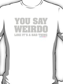 You Say Weirdo Like It's A Bad Thing T-Shirt