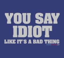 You Say Idiot Like It's A Bad Thing by CarbonClothing