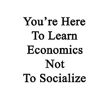 You're Here To Learn Economics Not To Socialize  Photographic Print
