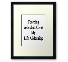 Coaching Volleyball Gives My Life A Meaning  Framed Print