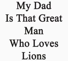 My Dad Is That Great Man Who Loves Lions  by supernova23