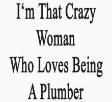 I'm That Crazy Woman Who Loves Being A Plumber by supernova23