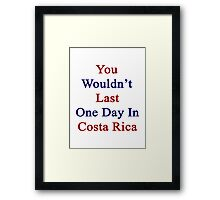 You Wouldn't Last One Day In Costa Rica  Framed Print