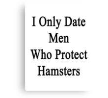 I Only Date Men Who Protect Hamsters  Canvas Print