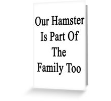 Our Hamster Is Part Of The Family Too Greeting Card