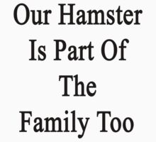Our Hamster Is Part Of The Family Too by supernova23