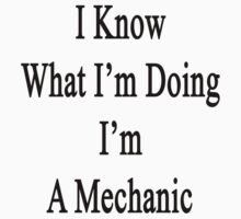 I Know What I'm Doing I'm A Mechanic  by supernova23