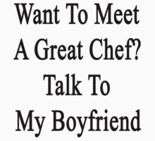 Want To Meet A Great Chef? Talk To My Boyfriend  by supernova23