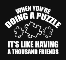 When You're Doing A Puzzle. It's Like Having A Thousand Friends. by BrightDesign