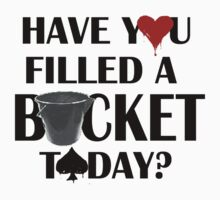 Have You Filled a Bucket Today? by mystereoheart