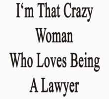 I'm That Crazy Woman Who Loves Being A Lawyer by supernova23