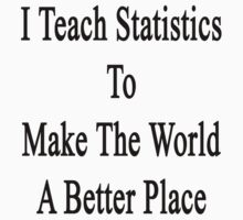 I Teach Statistics To Make The World A Better Place by supernova23