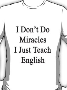 I Don't Do Miracles I Just Teach English T-Shirt
