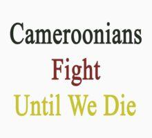 Cameroonians Fight Until We Die by supernova23
