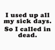 I Used Up All My Sick Days. So I Called In Dead. by BrightDesign