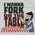 I Wanna Fork on The Table  by DanDav