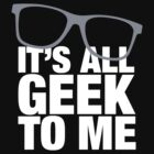 It's All Geek To Me by e2productions