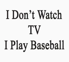 I Don't Watch TV I Play Baseball by supernova23