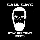 Saul Says Stay On Your Meds by appfoto