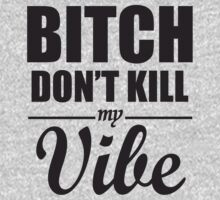 Bitch Don't Kill My Vibe by soclothing