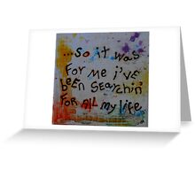 so it was for me i've been searchin' for all my life Greeting Card