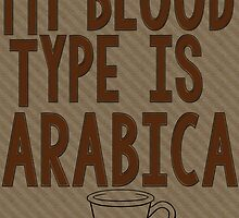 My Blood Type is Arabica by geekchicprints