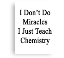 I Don't Do Miracles I Just Teach Chemistry Canvas Print