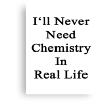 I'll Never Need Chemistry In Real Life Canvas Print