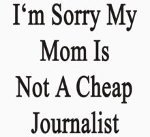 I'm Sorry My Mom Is Not A Cheap Journalist  by supernova23