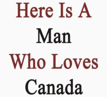 Here Is A Man Who Loves Canada  by supernova23