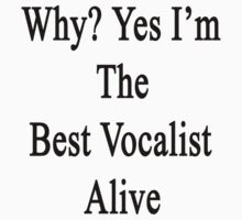 Why? Yes I'm The Best Vocalist Alive by supernova23