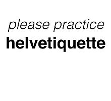 Please Practice Helvetiquette by huemoreme