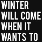 WINTER WILL COME WHEN IT WANTS TO. by Clothos & Co.