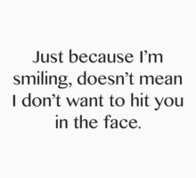 Just Because I'm Smiling, Doesn't Mean I Don't Want To Hit You In The Face. by BrightDesign