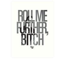 Roll Me Further, Bitch Art Print