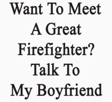 Want To Meet A Great Firefighter? Talk To My Boyfriend  by supernova23