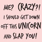 Me? Crazy? I Should Get Down Off This Unicorn And Slap You by Iva Ivanova