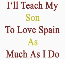 I'll Teach My Son To Love Spain As Much As I Do by supernova23