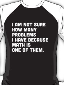 Not sure how many problems I have because math is one of them  T-Shirt