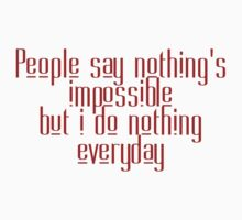 People say nothing's impossible but I do nothing everyday by SlubberBub