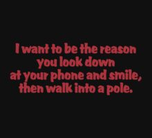 I want to be the reason you look down at your phone and smile, then walk into a pole T-Shirt