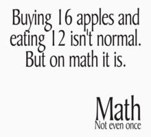 Buying 16 apples and eating 12 isn't normal But on math it is Math not even once by SlubberBub